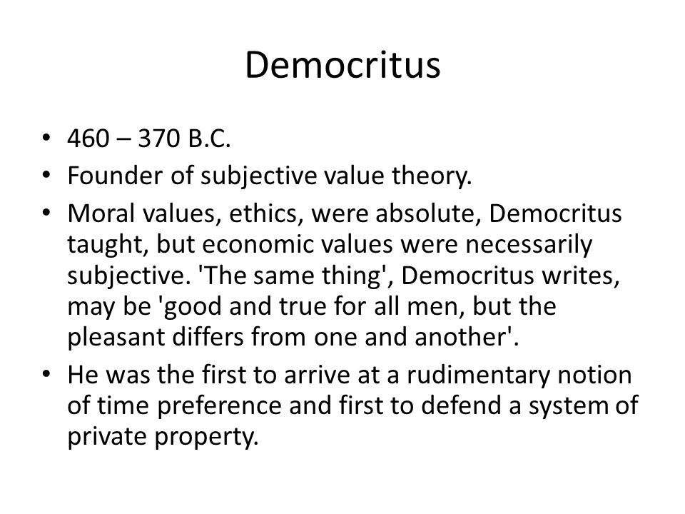 Democritus 460 – 370 B.C. Founder of subjective value theory. Moral values, ethics, were absolute, Democritus taught, but economic values were necessa