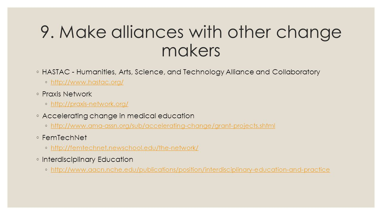 9. Make alliances with other change makers ◦ HASTAC - Humanities, Arts, Science, and Technology Alliance and Collaboratory ◦ http://www.hastac.org/ ht