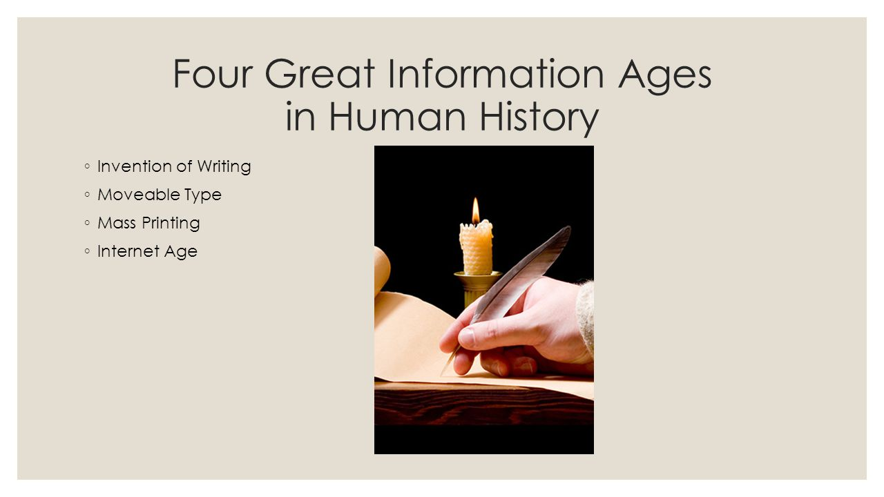 Four Great Information Ages in Human History ◦ Invention of Writing ◦ Moveable Type ◦ Mass Printing ◦ Internet Age