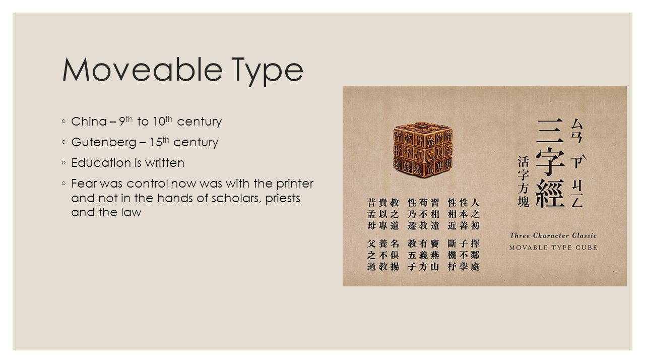 Moveable Type ◦ China – 9 th to 10 th century ◦ Gutenberg – 15 th century ◦ Education is written ◦ Fear was control now was with the printer and not in the hands of scholars, priests and the law