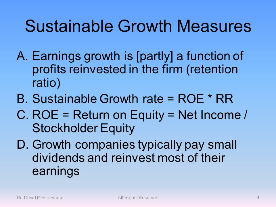 Sustainable Growth Measures A.Earnings growth is [partly] a function of profits reinvested in the firm (retention ratio) B.Sustainable Growth rate = ROE * RR C.ROE = Return on Equity = Net Income / Stockholder Equity D.Growth companies typically pay small dividends and reinvest most of their earnings Dr.