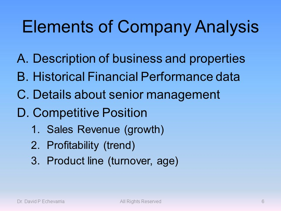 Elements of Company Analysis A.Description of business and properties B.Historical Financial Performance data C.Details about senior management D.Competitive Position 1.Sales Revenue (growth) 2.Profitability (trend) 3.Product line (turnover, age) Dr.