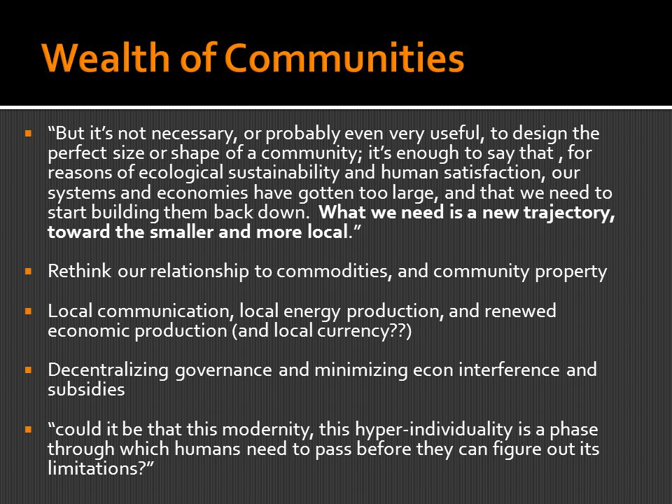  But it's not necessary, or probably even very useful, to design the perfect size or shape of a community; it's enough to say that, for reasons of ecological sustainability and human satisfaction, our systems and economies have gotten too large, and that we need to start building them back down.