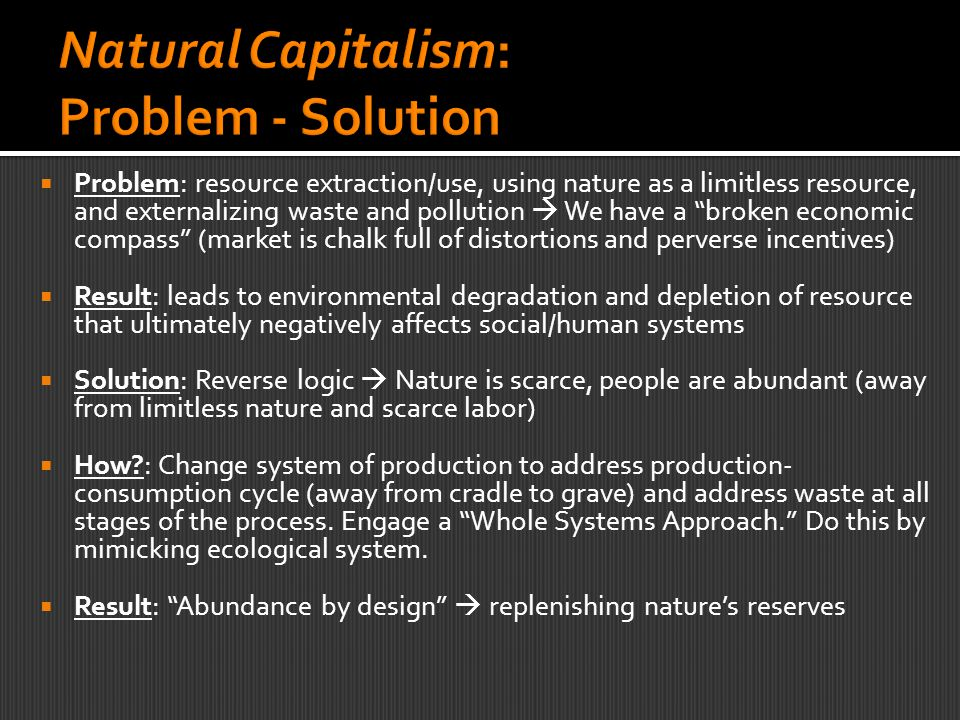  Problem: resource extraction/use, using nature as a limitless resource, and externalizing waste and pollution  We have a broken economic compass (market is chalk full of distortions and perverse incentives)  Result: leads to environmental degradation and depletion of resource that ultimately negatively affects social/human systems  Solution: Reverse logic  Nature is scarce, people are abundant (away from limitless nature and scarce labor)  How?: Change system of production to address production- consumption cycle (away from cradle to grave) and address waste at all stages of the process.