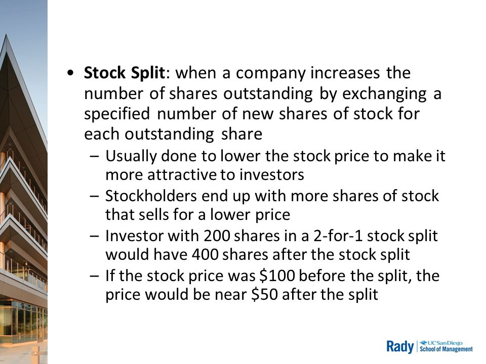 Stock Split: when a company increases the number of shares outstanding by exchanging a specified number of new shares of stock for each outstanding share –Usually done to lower the stock price to make it more attractive to investors –Stockholders end up with more shares of stock that sells for a lower price –Investor with 200 shares in a 2-for-1 stock split would have 400 shares after the stock split –If the stock price was $100 before the split, the price would be near $50 after the split