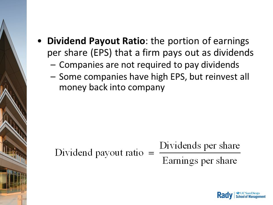 Dividend Payout Ratio: the portion of earnings per share (EPS) that a firm pays out as dividends –Companies are not required to pay dividends –Some co