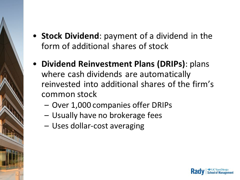 Stock Dividend: payment of a dividend in the form of additional shares of stock Dividend Reinvestment Plans (DRIPs): plans where cash dividends are automatically reinvested into additional shares of the firm's common stock –Over 1,000 companies offer DRIPs –Usually have no brokerage fees –Uses dollar-cost averaging