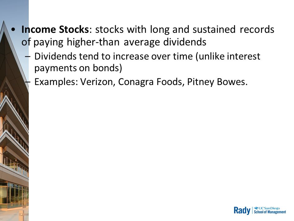 Income Stocks: stocks with long and sustained records of paying higher-than average dividends –Dividends tend to increase over time (unlike interest payments on bonds) –Examples: Verizon, Conagra Foods, Pitney Bowes.