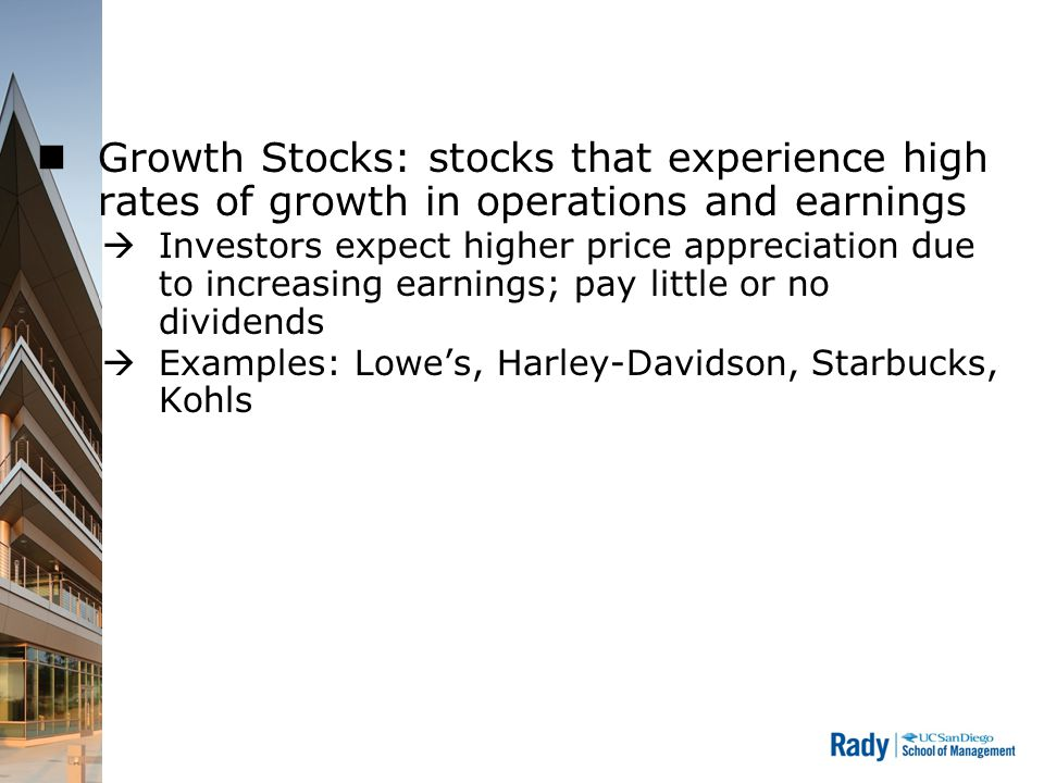Growth Stocks: stocks that experience high rates of growth in operations and earnings  Investors expect higher price appreciation due to increasing earnings; pay little or no dividends  Examples: Lowe's, Harley-Davidson, Starbucks, Kohls