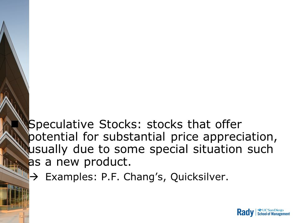 Speculative Stocks: stocks that offer potential for substantial price appreciation, usually due to some special situation such as a new product.