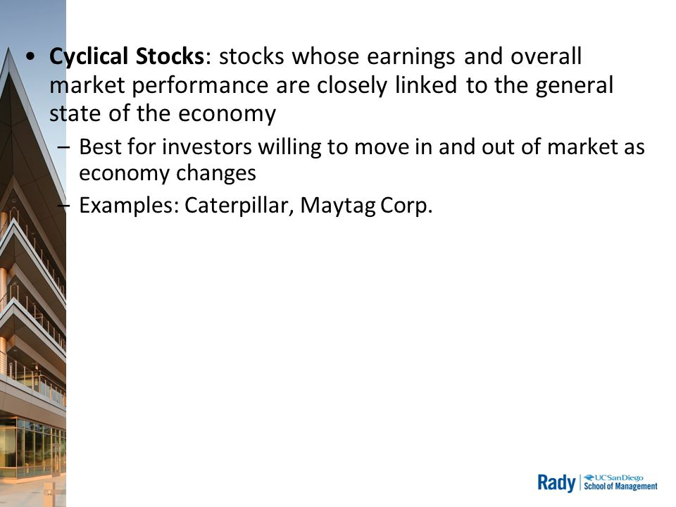 Cyclical Stocks: stocks whose earnings and overall market performance are closely linked to the general state of the economy –Best for investors willing to move in and out of market as economy changes –Examples: Caterpillar, Maytag Corp.