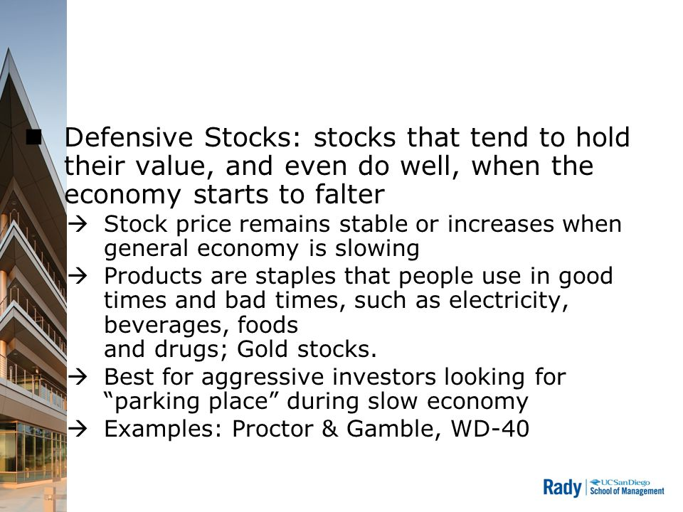 Defensive Stocks: stocks that tend to hold their value, and even do well, when the economy starts to falter  Stock price remains stable or increases