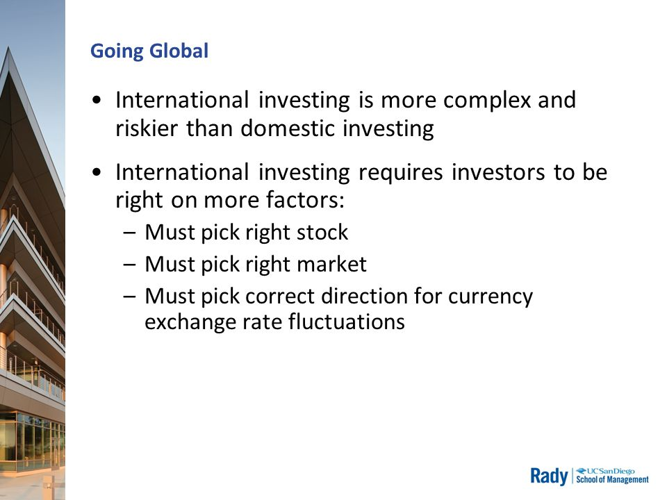 Going Global International investing is more complex and riskier than domestic investing International investing requires investors to be right on more factors: –Must pick right stock –Must pick right market –Must pick correct direction for currency exchange rate fluctuations