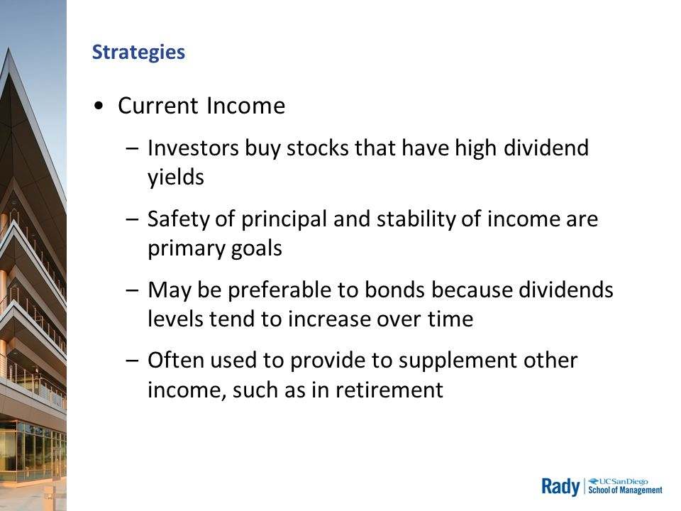 Strategies Current Income –Investors buy stocks that have high dividend yields –Safety of principal and stability of income are primary goals –May be preferable to bonds because dividends levels tend to increase over time –Often used to provide to supplement other income, such as in retirement