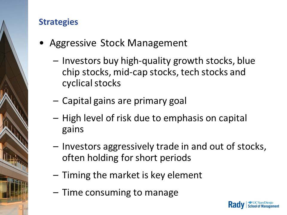 Strategies Aggressive Stock Management –Investors buy high-quality growth stocks, blue chip stocks, mid-cap stocks, tech stocks and cyclical stocks –Capital gains are primary goal –High level of risk due to emphasis on capital gains –Investors aggressively trade in and out of stocks, often holding for short periods –Timing the market is key element –Time consuming to manage