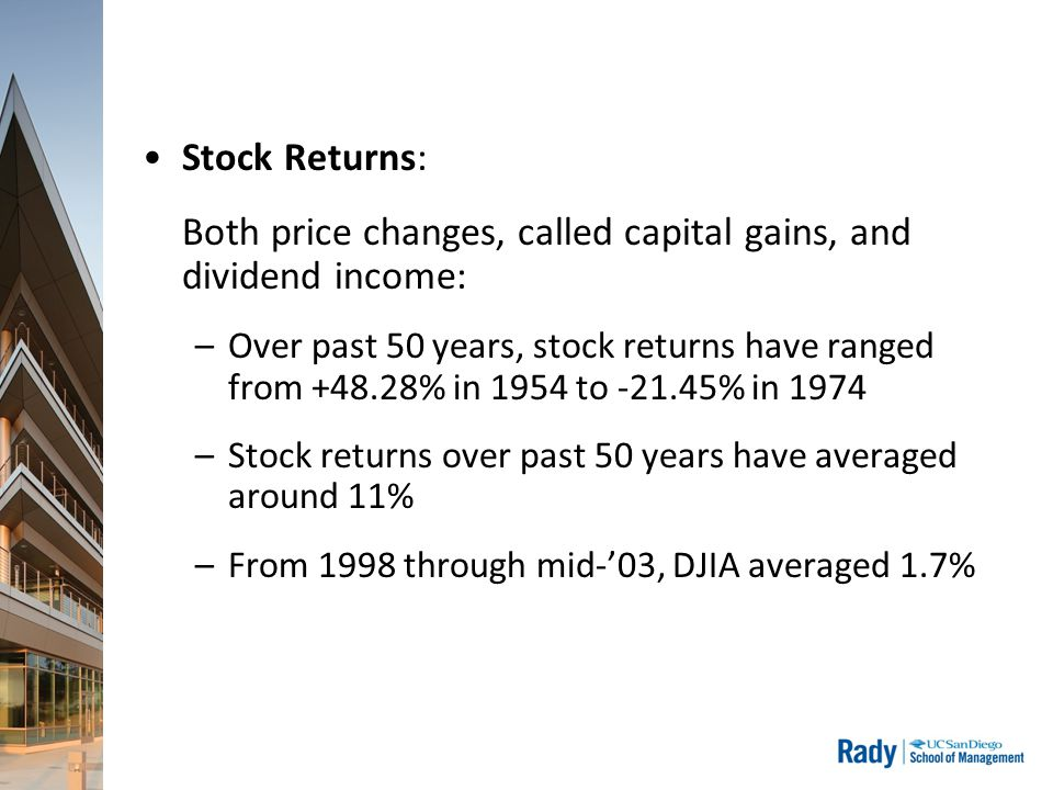 Stock Returns: Both price changes, called capital gains, and dividend income: –Over past 50 years, stock returns have ranged from +48.28% in 1954 to -21.45% in 1974 –Stock returns over past 50 years have averaged around 11% –From 1998 through mid-'03, DJIA averaged 1.7%