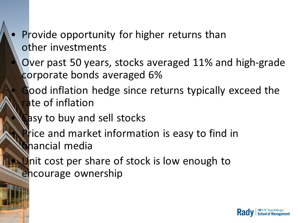 Provide opportunity for higher returns than other investments Over past 50 years, stocks averaged 11% and high-grade corporate bonds averaged 6% Good inflation hedge since returns typically exceed the rate of inflation Easy to buy and sell stocks Price and market information is easy to find in financial media Unit cost per share of stock is low enough to encourage ownership