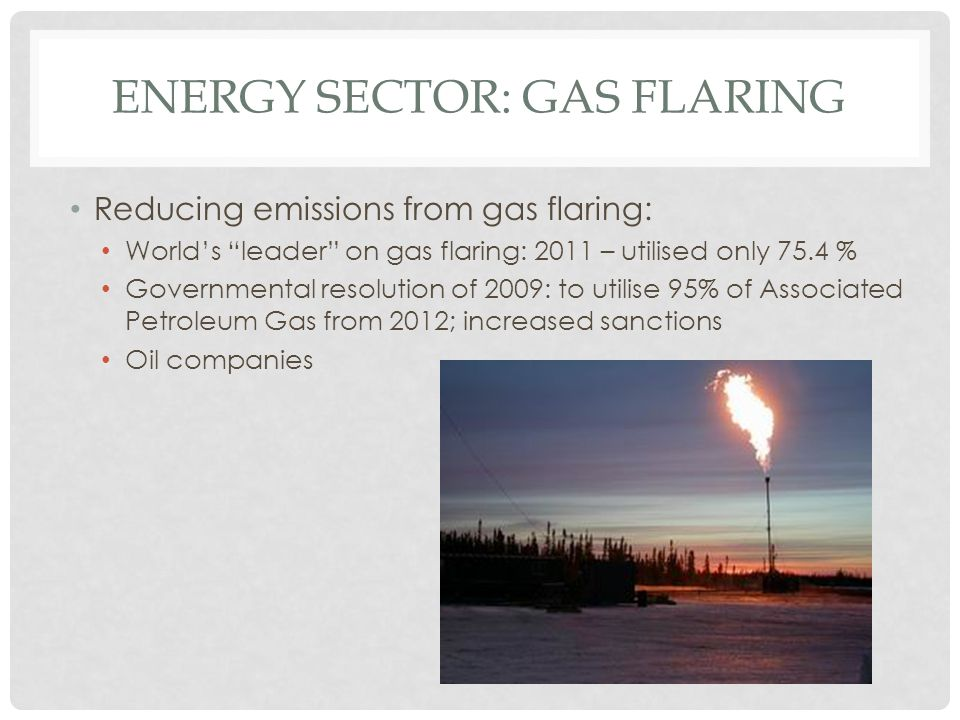 "ENERGY SECTOR: GAS FLARING Reducing emissions from gas flaring: World's ""leader"" on gas flaring: 2011 – utilised only 75.4 % Governmental resolution o"