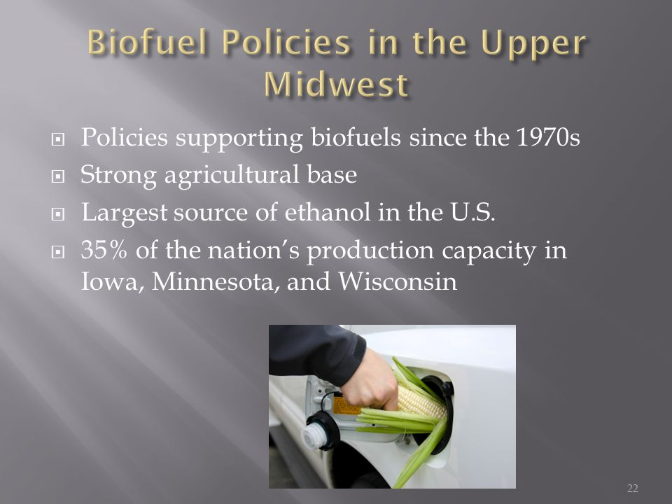  Policies supporting biofuels since the 1970s  Strong agricultural base  Largest source of ethanol in the U.S.