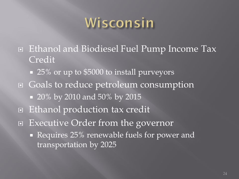  Ethanol and Biodiesel Fuel Pump Income Tax Credit  25% or up to $5000 to install purveyors  Goals to reduce petroleum consumption  20% by 2010 and 50% by 2015  Ethanol production tax credit  Executive Order from the governor  Requires 25% renewable fuels for power and transportation by 2025 24