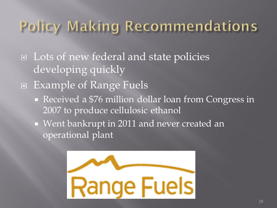  Lots of new federal and state policies developing quickly  Example of Range Fuels  Received a $76 million dollar loan from Congress in 2007 to produce cellulosic ethanol  Went bankrupt in 2011 and never created an operational plant 29