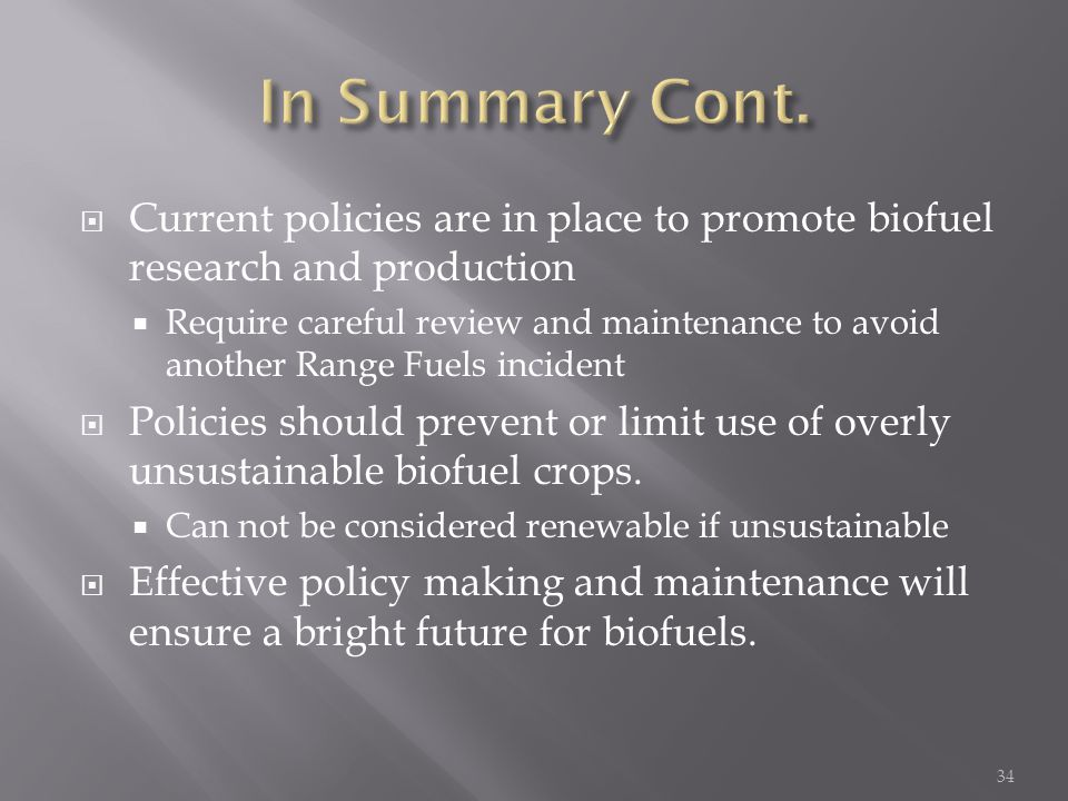  Current policies are in place to promote biofuel research and production  Require careful review and maintenance to avoid another Range Fuels incident  Policies should prevent or limit use of overly unsustainable biofuel crops.