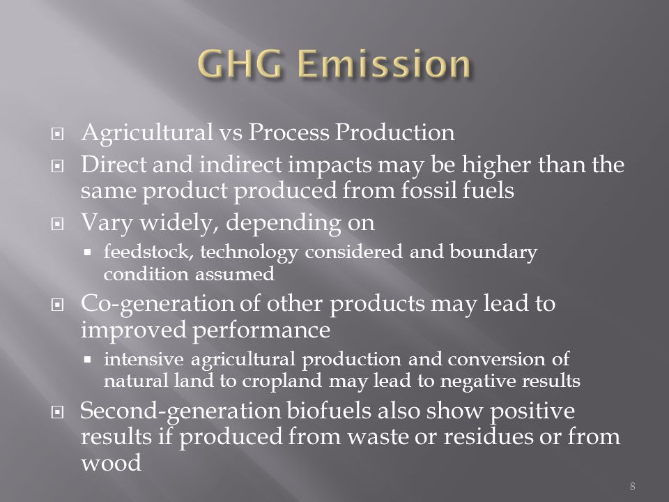 Agricultural vs Process Production  Direct and indirect impacts may be higher than the same product produced from fossil fuels  Vary widely, depending on  feedstock, technology considered and boundary condition assumed  Co-generation of other products may lead to improved performance  intensive agricultural production and conversion of natural land to cropland may lead to negative results  Second-generation biofuels also show positive results if produced from waste or residues or from wood 8