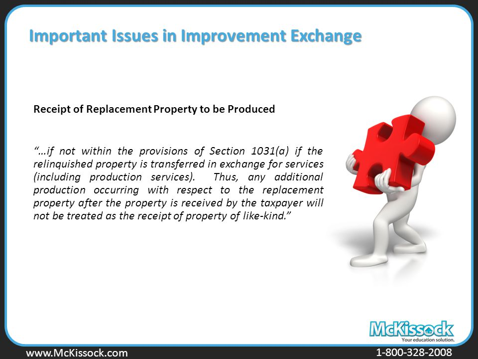 www.Mckissock.com www.McKissock.com 1-800-328-2008 Important Issues in Improvement Exchange Receipt of Replacement Property to be Produced …if not within the provisions of Section 1031(a) if the relinquished property is transferred in exchange for services (including production services).