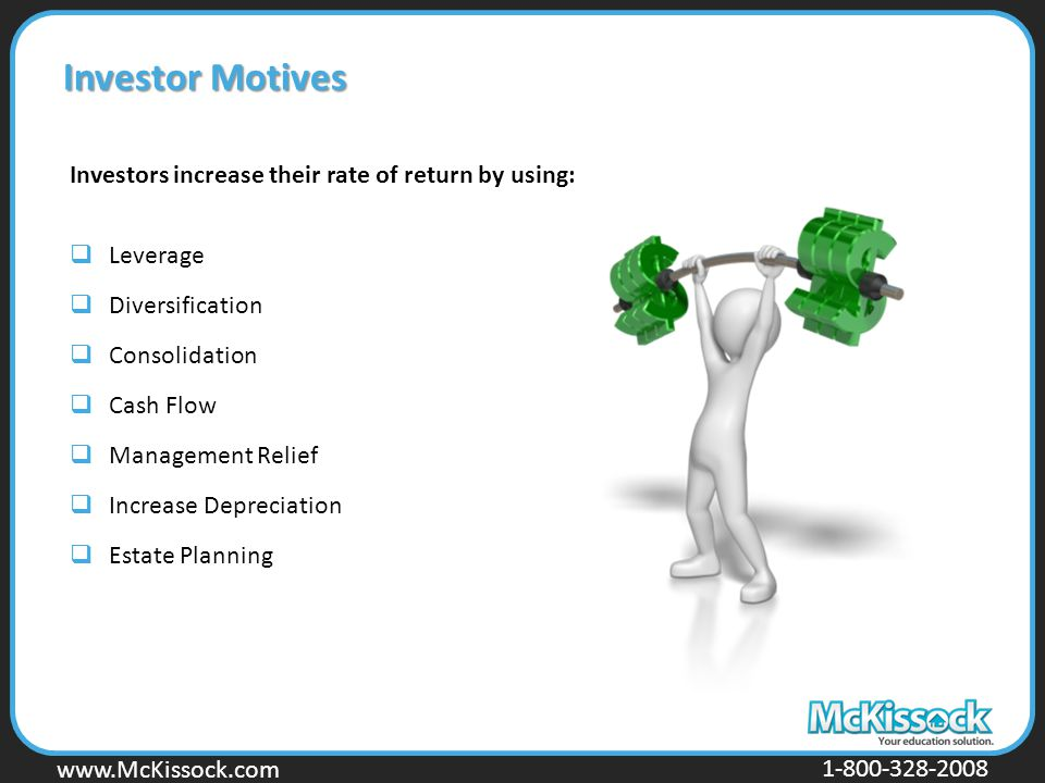www.Mckissock.com www.McKissock.com 1-800-328-2008 Investor Motives Investors increase their rate of return by using:  Leverage  Diversification  Consolidation  Cash Flow  Management Relief  Increase Depreciation  Estate Planning