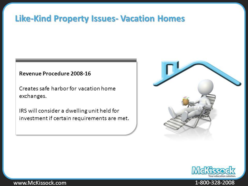 www.Mckissock.com www.McKissock.com 1-800-328-2008 Revenue Procedure 2008-16 Creates safe harbor for vacation home exchanges. IRS will consider a dwel