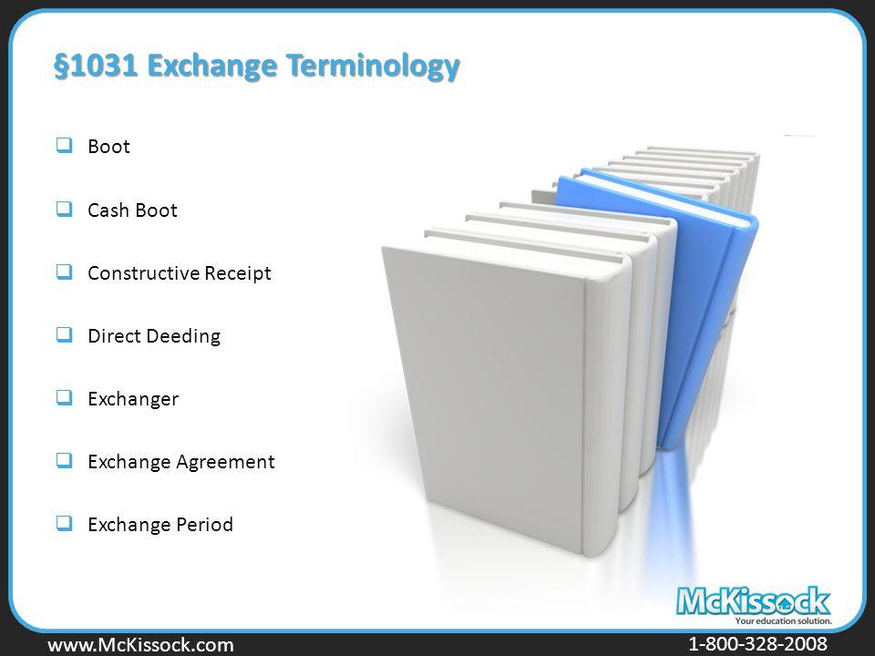 www.McKissock.com 1-800-328-2008 §1031 Exchange Terminology  Boot  Cash Boot  Constructive Receipt  Direct Deeding  Exchanger  Exchange Agreemen