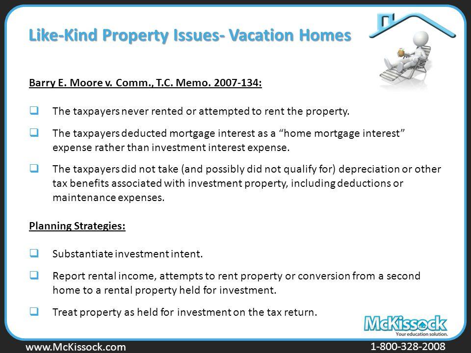www.Mckissock.com www.McKissock.com 1-800-328-2008 Like-Kind Property Issues- Vacation Homes Barry E. Moore v. Comm., T.C. Memo. 2007-134:  The taxpa
