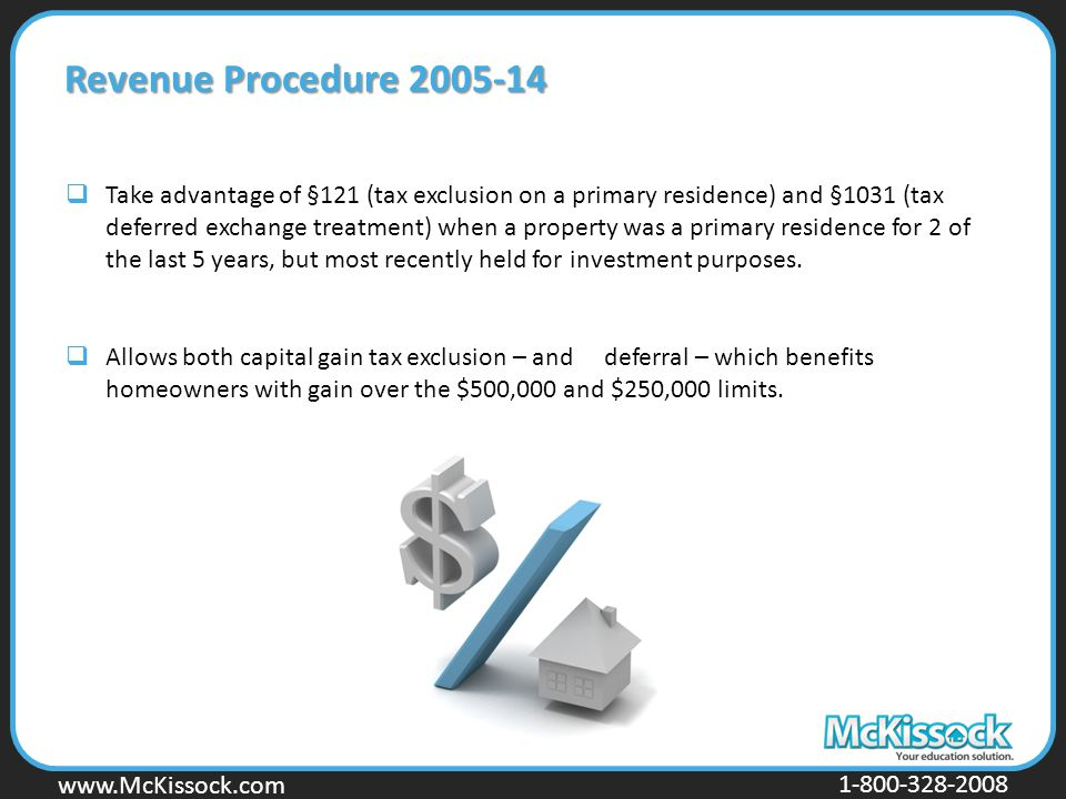 www.Mckissock.com www.McKissock.com 1-800-328-2008 Revenue Procedure 2005-14  Take advantage of §121 (tax exclusion on a primary residence) and §1031 (tax deferred exchange treatment) when a property was a primary residence for 2 of the last 5 years, but most recently held for investment purposes.