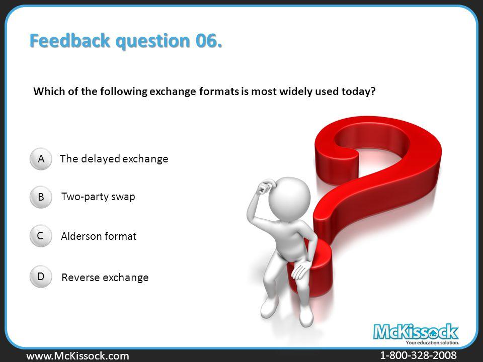 www.Mckissock.com www.McKissock.com 1-800-328-2008 Feedback question 06. The delayed exchange Two-party swap Alderson format Reverse exchange Which of