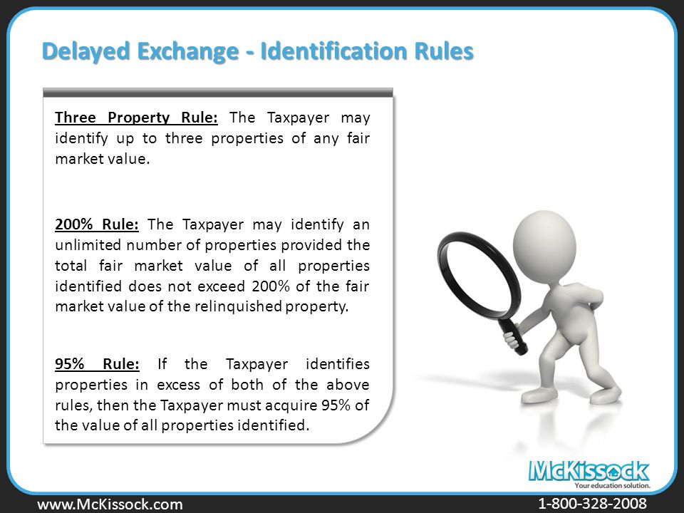 www.Mckissock.com www.McKissock.com 1-800-328-2008 Delayed Exchange - Identification Rules Three Property Rule: The Taxpayer may identify up to three properties of any fair market value.