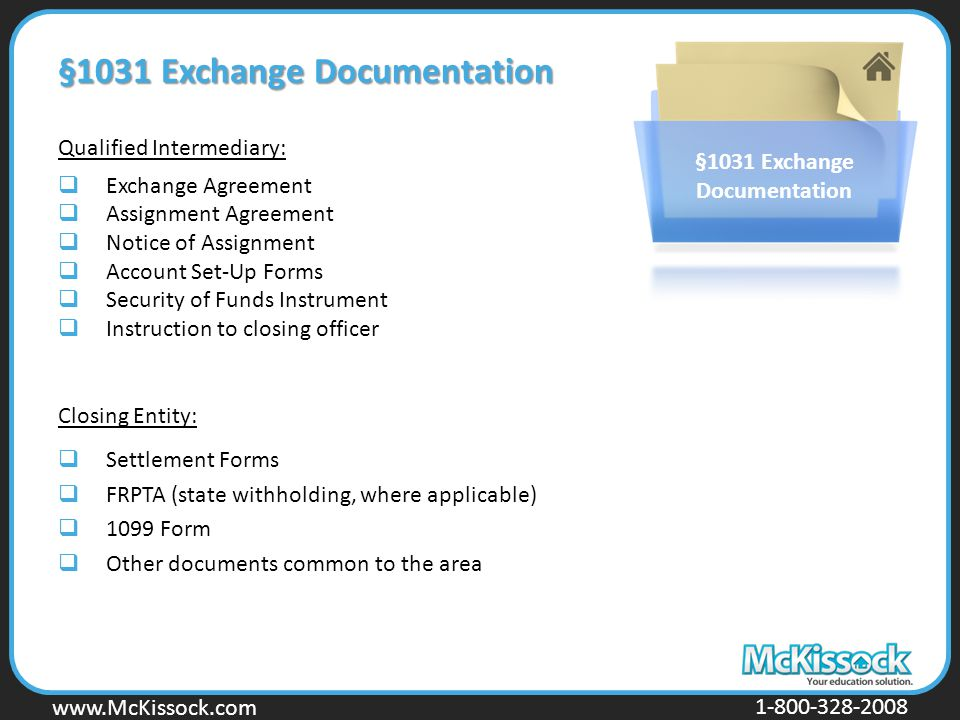 www.Mckissock.com www.McKissock.com 1-800-328-2008 §1031 Exchange Documentation Qualified Intermediary:  Exchange Agreement  Assignment Agreement  Notice of Assignment  Account Set-Up Forms  Security of Funds Instrument  Instruction to closing officer Closing Entity:  Settlement Forms  FRPTA (state withholding, where applicable)  1099 Form  Other documents common to the area §1031 Exchange Documentation