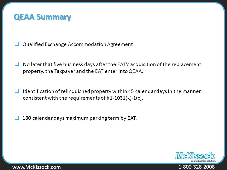 www.Mckissock.com www.McKissock.com 1-800-328-2008 QEAA Summary  Qualified Exchange Accommodation Agreement  No later that five business days after the EAT's acquisition of the replacement property, the Taxpayer and the EAT enter into QEAA.