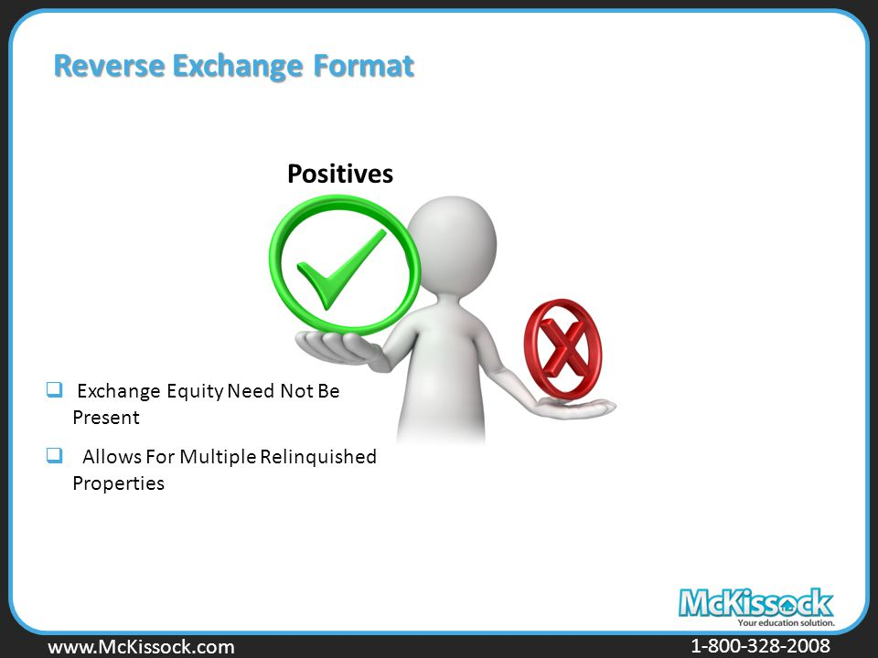 www.Mckissock.com www.McKissock.com 1-800-328-2008 Reverse Exchange Format Positives  Exchange Equity Need Not Be Present  Allows For Multiple Relinquished Properties