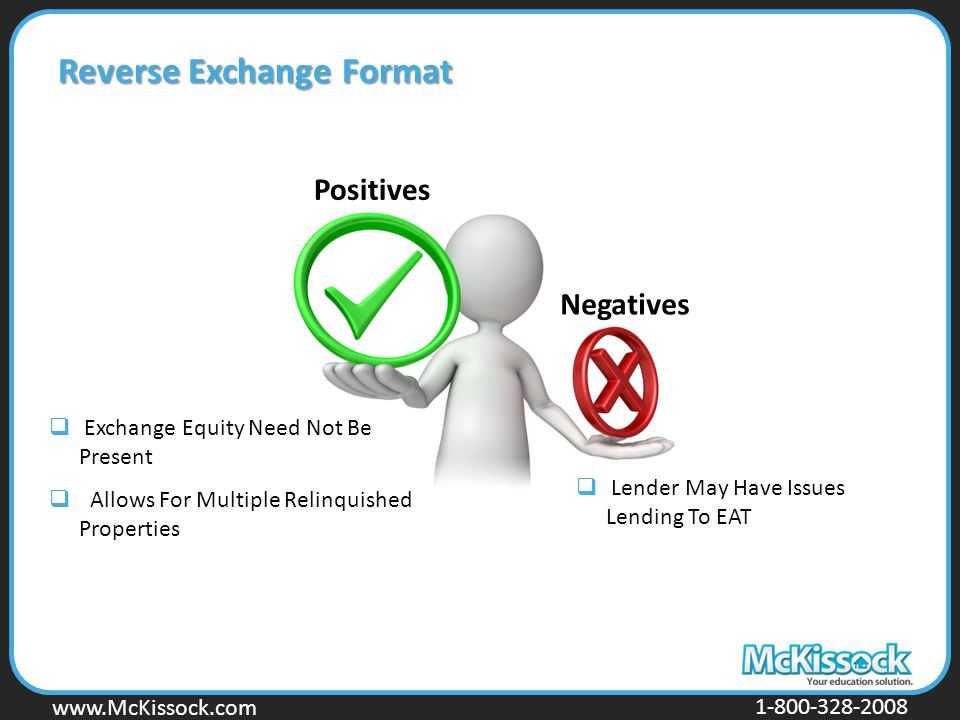 www.Mckissock.com www.McKissock.com 1-800-328-2008 Reverse Exchange Format Positives Negatives  Exchange Equity Need Not Be Present  Allows For Multiple Relinquished Properties  Lender May Have Issues Lending To EAT