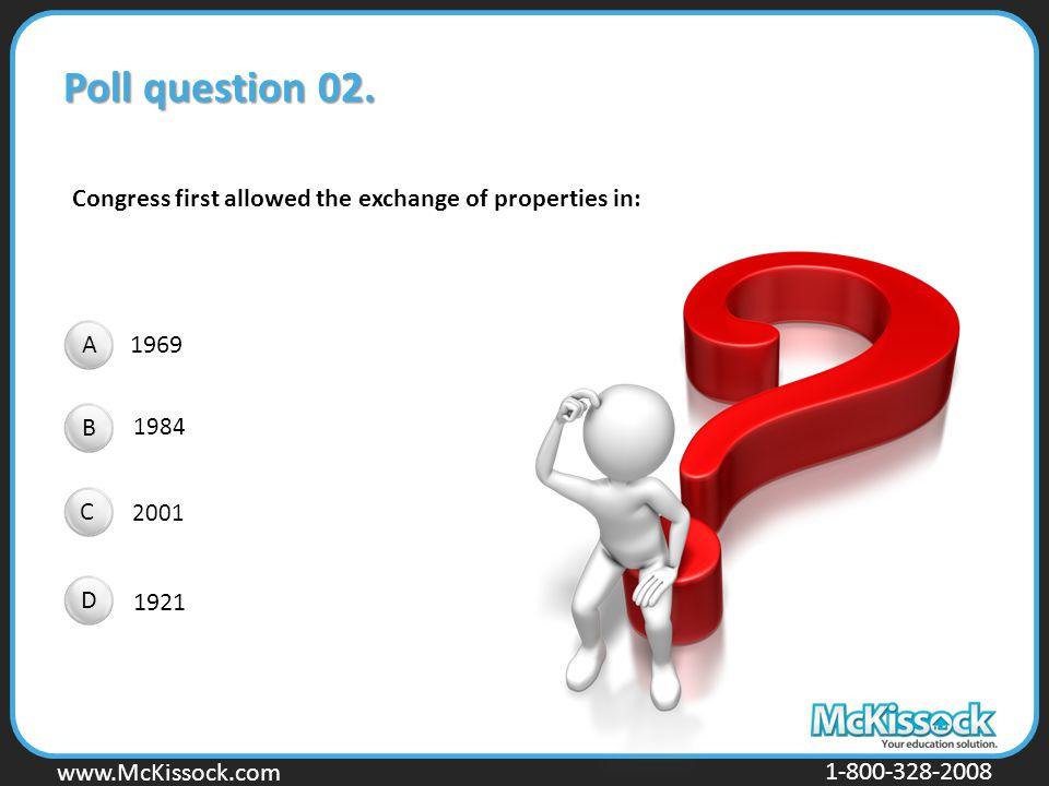 www.Mckissock.com www.McKissock.com 1-800-328-2008 Poll question 02. 1969 1984 2001 1921 Congress first allowed the exchange of properties in: A B C D