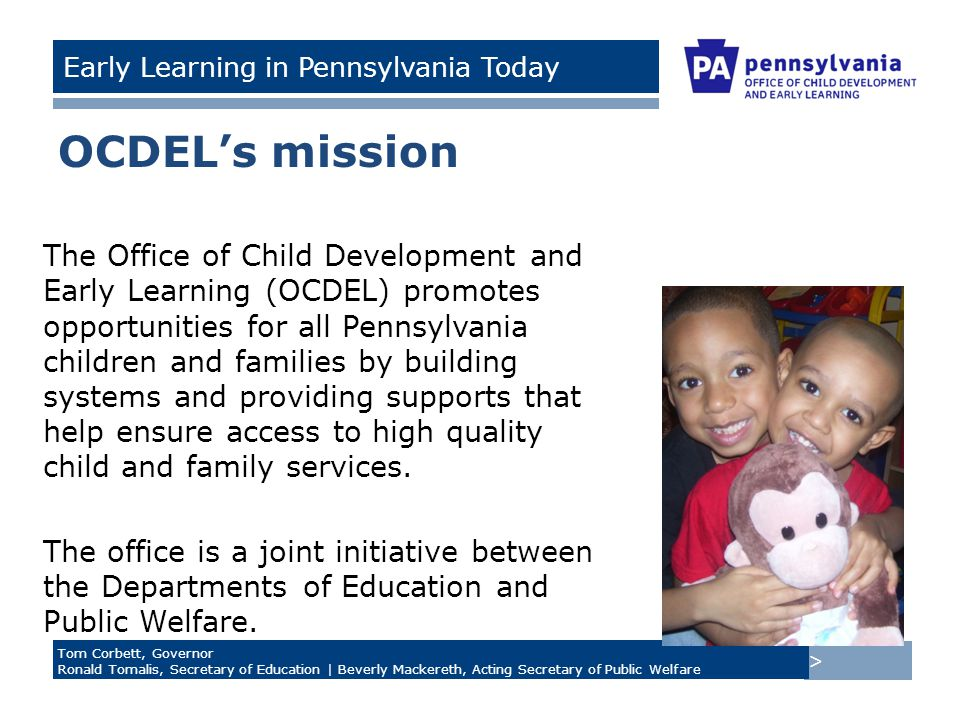 > Tom Corbett, Governor Ronald Tomalis, Secretary of Education | Beverly Mackereth, Acting Secretary of Public Welfare Early Learning in Pennsylvania Today OCDEL's mission The Office of Child Development and Early Learning (OCDEL) promotes opportunities for all Pennsylvania children and families by building systems and providing supports that help ensure access to high quality child and family services.