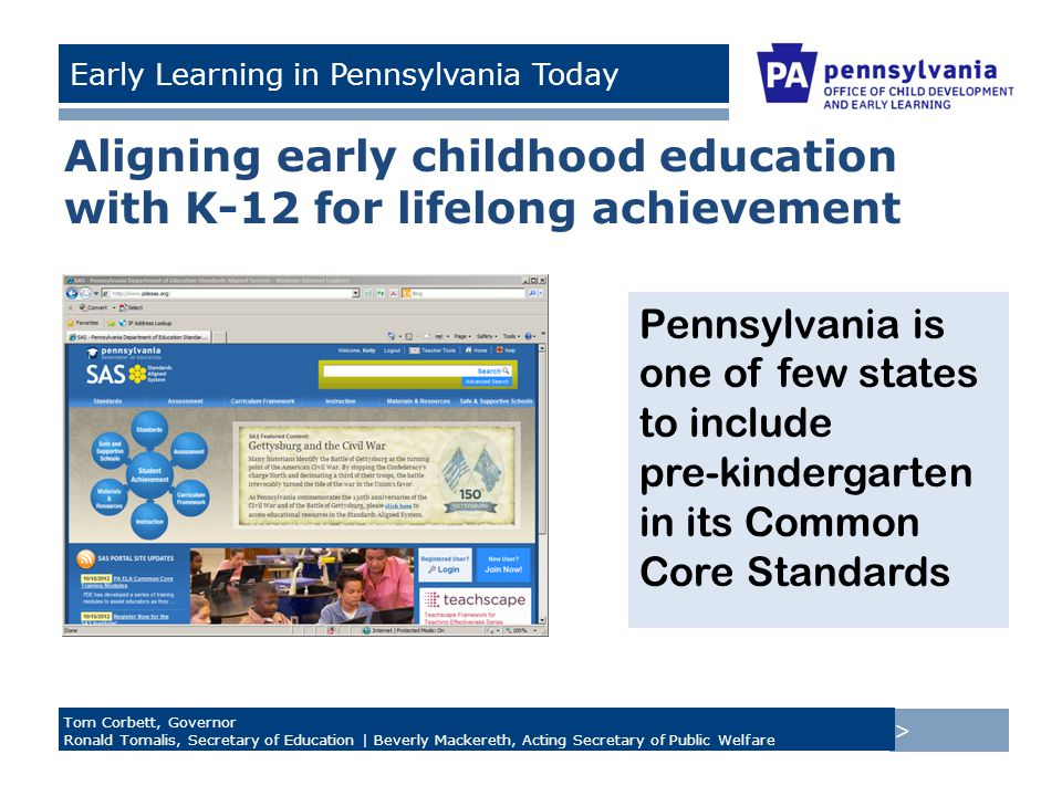 > Tom Corbett, Governor Ronald Tomalis, Secretary of Education | Beverly Mackereth, Acting Secretary of Public Welfare Early Learning in Pennsylvania Today Aligning early childhood education with K-12 for lifelong achievement Pennsylvania is one of few states to include pre-kindergarten in its Common Core Standards