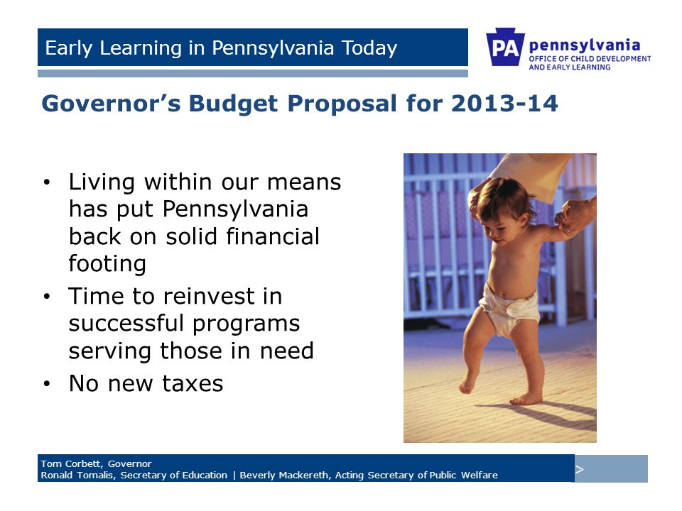 > Tom Corbett, Governor Ronald Tomalis, Secretary of Education | Beverly Mackereth, Acting Secretary of Public Welfare Early Learning in Pennsylvania Today Governor's Budget Proposal for 2013-14 Living within our means has put Pennsylvania back on solid financial footing Time to reinvest in successful programs serving those in need No new taxes