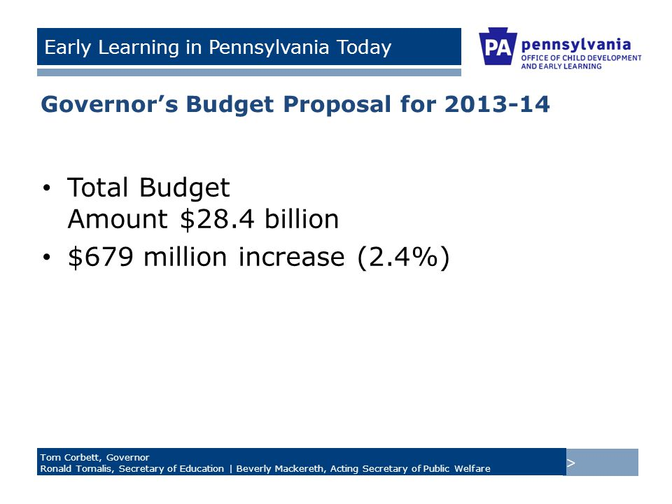 > Tom Corbett, Governor Ronald Tomalis, Secretary of Education | Beverly Mackereth, Acting Secretary of Public Welfare Early Learning in Pennsylvania Today Governor's Budget Proposal for 2013-14 Total Budget Amount $28.4 billion $679 million increase (2.4%)