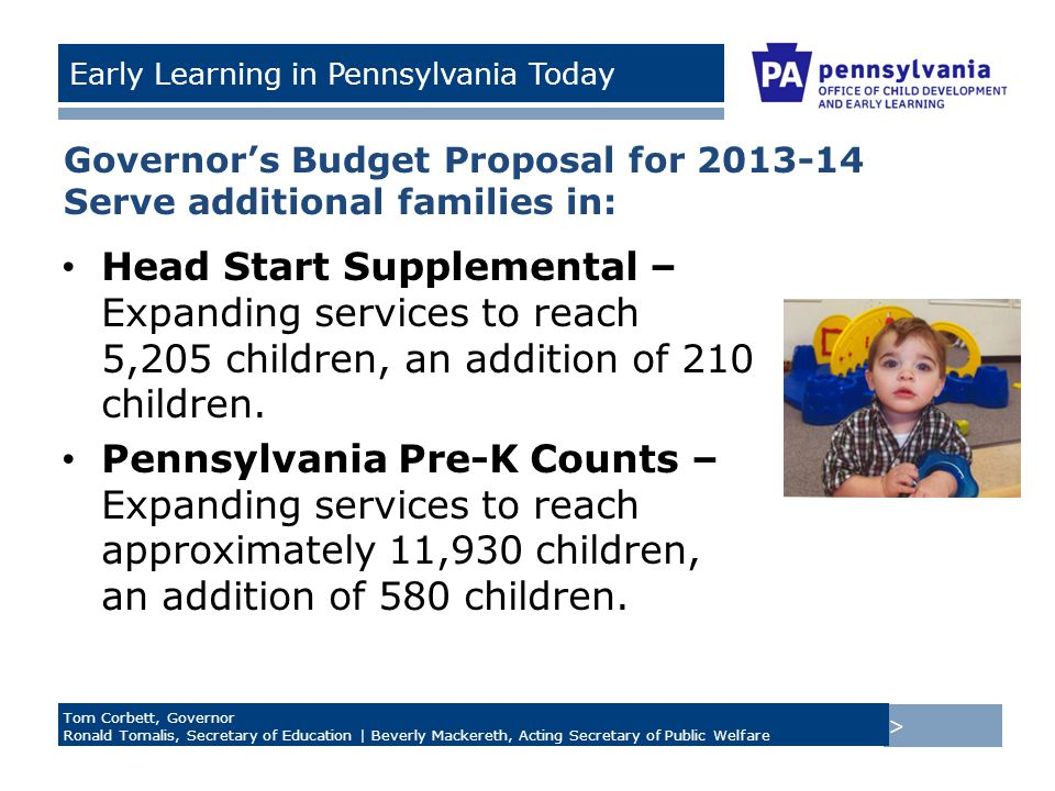> Tom Corbett, Governor Ronald Tomalis, Secretary of Education | Beverly Mackereth, Acting Secretary of Public Welfare Early Learning in Pennsylvania Today Governor's Budget Proposal for 2013-14 Serve additional families in: Head Start Supplemental – Expanding services to reach 5,205 children, an addition of 210 children.