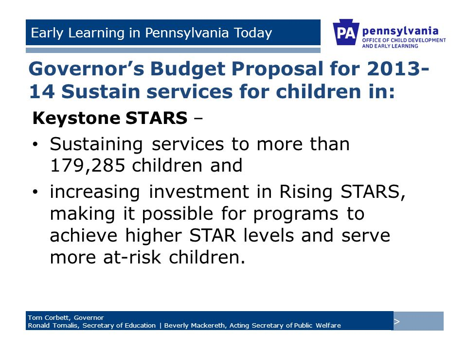 > Tom Corbett, Governor Ronald Tomalis, Secretary of Education | Beverly Mackereth, Acting Secretary of Public Welfare Early Learning in Pennsylvania Today Governor's Budget Proposal for 2013- 14 Sustain services for children in: Keystone STARS – Sustaining services to more than 179,285 children and increasing investment in Rising STARS, making it possible for programs to achieve higher STAR levels and serve more at-risk children.