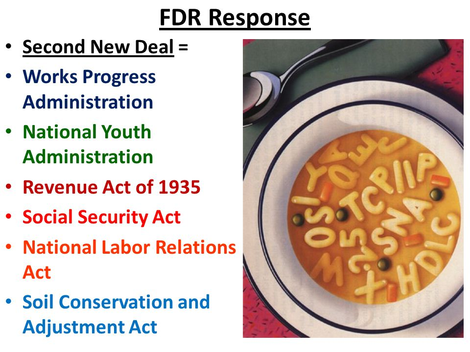 FDR Response Second New Deal = Works Progress Administration National Youth Administration Revenue Act of 1935 Social Security Act National Labor Relations Act Soil Conservation and Adjustment Act