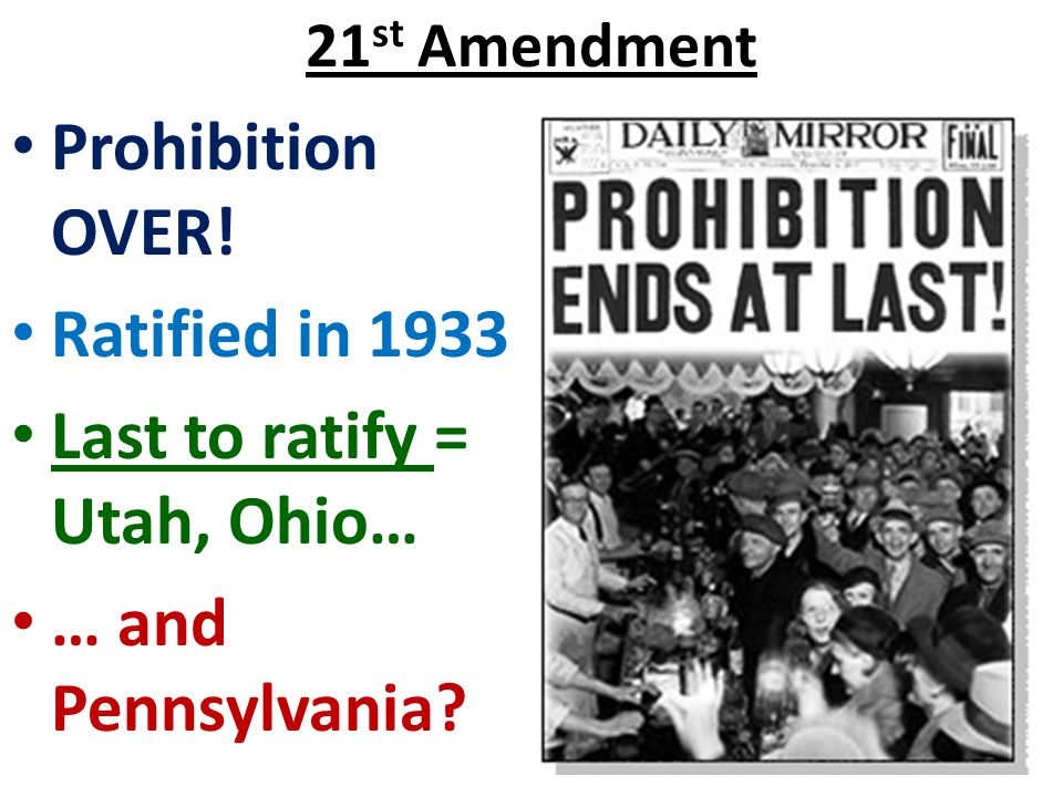 21 st Amendment Prohibition OVER! Ratified in 1933 Last to ratify = Utah, Ohio… … and Pennsylvania