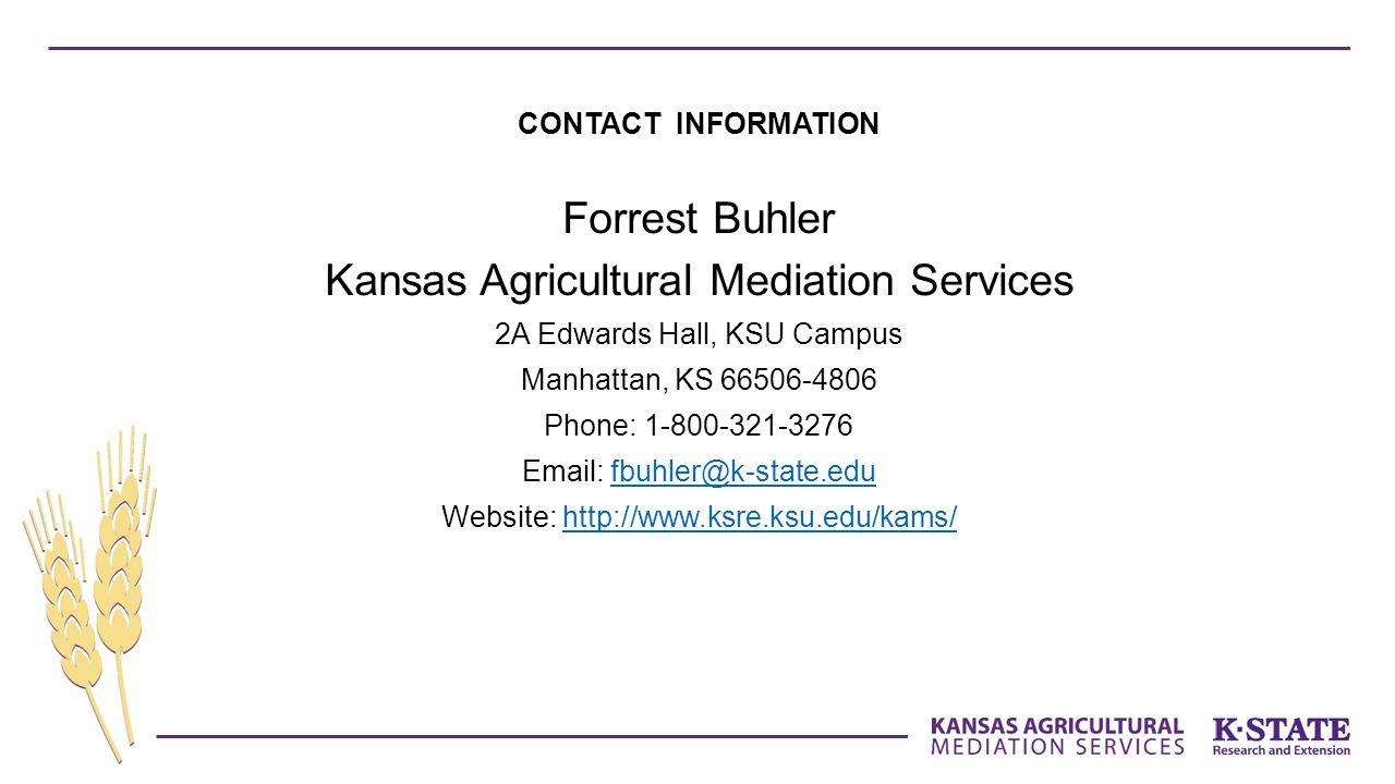 CONTACT INFORMATION Forrest Buhler Kansas Agricultural Mediation Services 2A Edwards Hall, KSU Campus Manhattan, KS 66506-4806 Phone: 1-800-321-3276 Email: fbuhler@k-state.edufbuhler@k-state.edu Website: http://www.ksre.ksu.edu/kams/http://www.ksre.ksu.edu/kams/