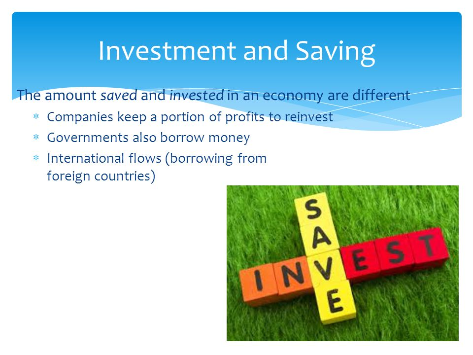 The amount saved and invested in an economy are different  Companies keep a portion of profits to reinvest  Governments also borrow money  Internat